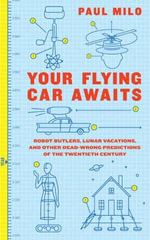 Your Flying Car Awaits : Robot Butlers, Lunar Vacations, and Other Dead-Wrong Predictions of the Twentieth Century - Paul Milo