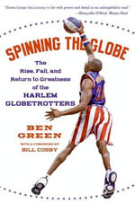 Spinning the Globe : The Rise, Fall, and Return to Greatness of the Harlem Globetrotters - Ben Green