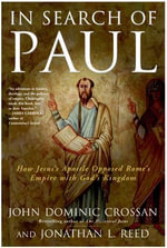 In Search of Paul : How Jesus' Apostle Opposed Rome's Empire with God's Kingdom - John Dominic Crossan