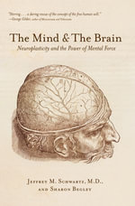 The Mind and the Brain : Neuroplasticity and the Power of Mental Force - Jeffrey M. Schwartz