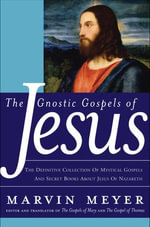 The Gnostic Gospels of Jesus : The Definitive Collection of Mystical Gospels and Secret Books about Jesus of Nazareth - Marvin W. Meyer