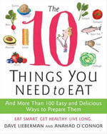 The 10 Things You Need to Eat : And More Than 100 Easy and Delicious Ways to Prepare Them - Anahad O'Connor