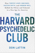 The Harvard Psychedelic Club : How Timothy Leary, Ram Dass, Huston Smith, and Andrew Weil Killed the Fifties and Ushered in a New Age for America - Don Lattin