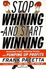 Stop Whining--and Start Winning : Recharging People, Re-Igniting Passion, and PUMPING UP Profits - Frank Pacetta