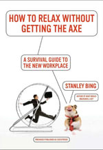 How to Relax Without Getting the Axe : A Survival Guide to the New Workplace - Stanley Bing