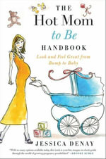The Hot Mom to Be Handbook : Look and Feel Great from Bump to Baby - Jessica Denay