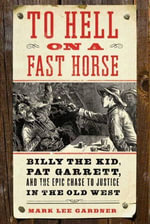 To Hell on a Fast Horse : Billy the Kid, Pat Garrett, and the Epic Chase to Justice in the Old West - Mark Lee Gardner