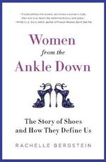 Women from the Ankle Down : The Story of Shoes and How They Define Us - Rachelle Bergstein