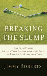 Breaking the Slump : How Great Players Survived Their Darkest Moments in Golf--and What You Can Learn from Them - Jimmy Roberts