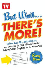 But Wait ... There's More! : Tighten Your Abs, Make Millions, and Learn How the $100 Billion Infomercial Industry Sold Us Everything But the Kitchen Sink - Remy Stern