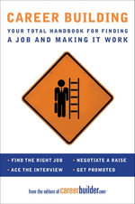 Career Building : Your Total Handbook for Finding a Job and Making It Work - Editors of CareerBuilder.com
