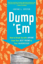 Dump 'Em : How to Break Up with Anyone from Your Best Friend to Your Hairdresser - Jodyne L. Speyer