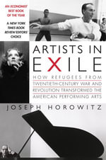 Artists in Exile : How Refugees from Twentieth-Century War and Revolution Transformed the American Performing Arts - Joseph Horowitz