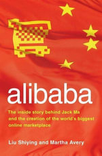 alibaba : The Inside Story Behind Jack Ma and the Creation of the World's Biggest Online Marketplace - Liu Shiying