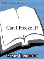 Can I Freeze It? : How to Use the Most Versatile Appliance in Your Kitchen - Susie Theodorou