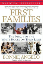 First Families : The Impact of the White House on Their Lives - Bonnie Angelo