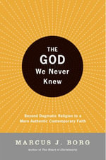 The God We Never Knew : Beyond Dogmatic Religion To A More Authenthic Contemporary Faith - Marcus J. Borg