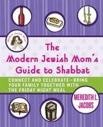 The Modern Jewish Mom's Guide to Shabbat : Connect and Celebrate--Bring Your Family Together with the Friday Night Meal - Meredith L. Jacobs