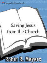 Saving Jesus from the Church : How to Stop Worshiping Christ and Start Following Jesus - Robin R. Meyers