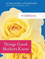 Things Good Mothers Know : A Celebration - Alexandra Stoddard
