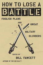How to Lose a Battle : Foolish Plans and Great Military Blunders - Bill Fawcett