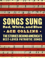 Songs Sung Red, White, and Blue : The Stories Behind America's Best-Loved Patriotic Songs - Ace Collins