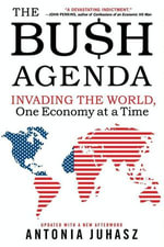 The Bush Agenda : Invading the World, One Economy at a Time - Antonia Juhasz