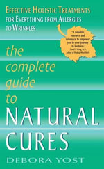 The Complete Guide to Natural Cures : Effective Holistic Treatments for Everything from Allergies to Wrinkles - Debora Yost