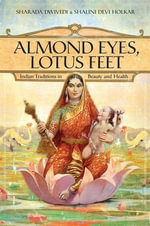 Almond Eyes, Lotus Feet : Indian Traditions in Beauty and Health - Sharada Dwivedi