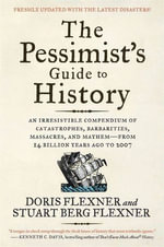 The Pessimist's Guide to History 3e : An Irresistible Compendium of Catastrophes, Barbarities, Massacres, and Mayhem-from 14 Billion Years Ago to 2007 - Doris Flexner
