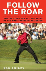 Follow the Roar : Tailing Tiger for All 604 Holes of His Most Spectacular Season - Bob Smiley