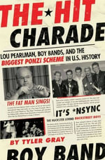The Hit Charade : Lou Pearlman, Boy Bands, and the Biggest Ponzi Scheme in U.S. History - Tyler Gray