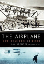 The Airplane : How Ideas Gave Us Wings - Jay Spenser