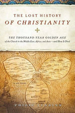 The Lost History of Christianity : The Thousand-Year Golden Age of the Church in the Middle East, Africa, and Asia--and How It Died - John Philip Jenkins