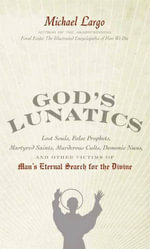 God's Lunatics : Lost Souls, False Prophets, Martyred Saints, Murderous Cults, Demonic Nuns, and Other Victims of Man's Eternal Search for the Divine - Michael Largo