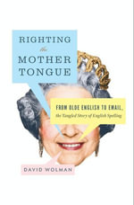 Righting the Mother Tongue : From Olde English to Email, the Tangled Story of English Spelling - David Wolman