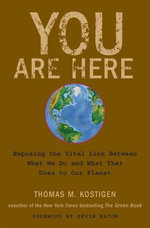 You Are Here : Exposing the Vital Link Between What We Do and What That Does to Our Planet - Thomas M. Kostigen
