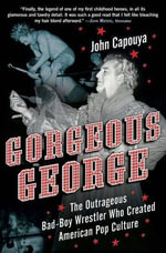 Gorgeous George : The Outrageous Bad-Boy Wrestler Who Created American Pop Culture - John Capouya