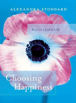 Choosing Happiness : Keys to a Joyful Life - Alexandra Stoddard