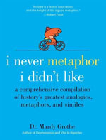 I Never Metaphor I Didn't Like : A Comprehensive Compilation of History's Greatest Analogies, Metaphors, and Similes - Mardy Grothe