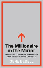 The Millionaire in the Mirror : How to Find Your Passion and Make a Fortune Doing It--Without Quitting Your Day Job - Gene Bedell