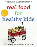 Real Food for Healthy Kids : 200+ Easy, Wholesome Recipes - Tanya Wenman Steel