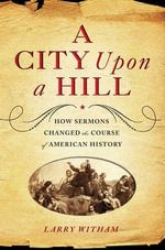 A City Upon a Hill : How Sermons Changed the Course of American History - Larry Witham