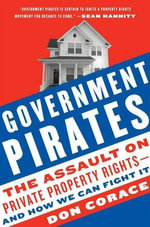 Government Pirates : The Assault on Private Property Rights--and How We Can Fight It - Don Corace