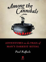 Among the Cannibals : Adventures on the Trail of Man's Darkest Ritual - Paul Raffaele