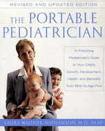 The Portable Pediatrician, Second Edition : A Practicing Pediatrician's Guide to Your Child's Growth, Development, Health, and Behavior from Birth to Age Five - Laura W. Nathanson