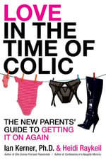 Love in the Time of Colic : The New Parents' Guide to Getting It On Again - Ian Kerner