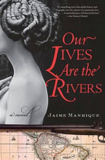 Our Lives Are the Rivers : A Novel - Jaime Manrique