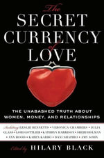 The Secret Currency of Love : The Unabashed Truth About Women, Money, and Relationships - Hilary Black
