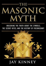 The Masonic Myth : Unlocking the Truth About the Symbols, the Secret Rites, and the History of Freemasonry - Jay Kinney